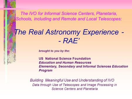The IVO for Informal Science Centers, Planetaria, Schools, including and Remote and Local Telescopes: The Real Astronomy Experience - - RAE' Building Meaningful.