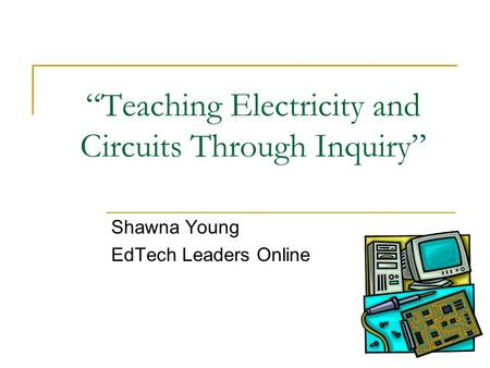 """Teaching Electricity and Circuits Through Inquiry"" Shawna Young EdTech Leaders Online."