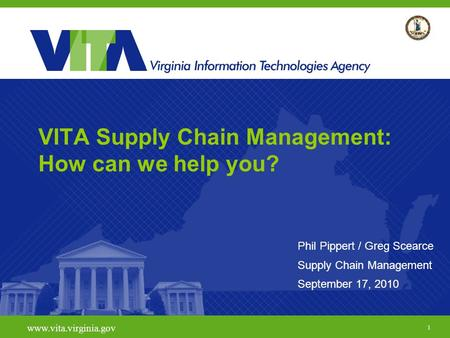 1 www.vita.virginia.gov VITA Supply Chain Management: How can we help you? Phil Pippert / Greg Scearce Supply Chain Management September 17, 2010.