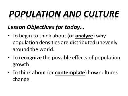 Lesson Objectives for today… To begin to think about (or analyze) why population densities are distributed unevenly around the world. To recognize the.