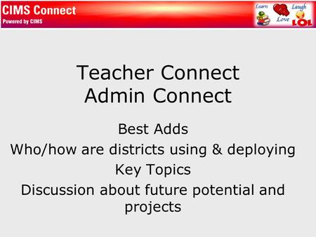 Teacher Connect Admin Connect Best Adds Who/how are districts using & deploying Key Topics Discussion about future potential and projects.