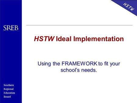 Southern Regional Education Board Using the FRAMEWORK to fit your school's needs. HSTW Ideal Implementation HSTW.