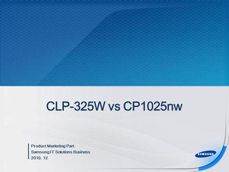 Product Marketing Part Samsung IT Solutions Business 2010. 12 CLP-325W vs CP1025nw.
