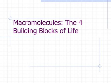 Macromolecules: The 4 Building Blocks of Life. A. What are macromolecules? 1 : Macromolecules are in living cells and are made up of smaller molecules.