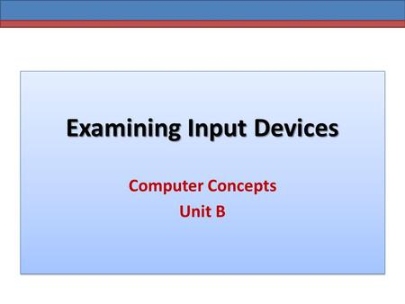 Examining Input Devices Computer Concepts Unit B.