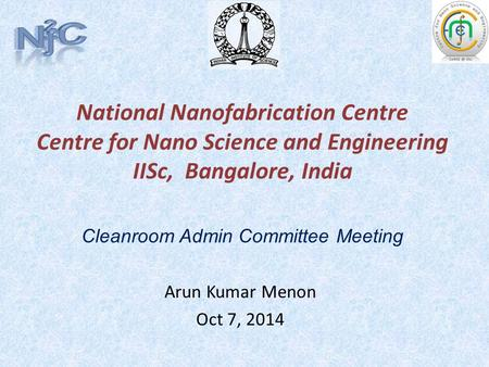 National Nanofabrication Centre Centre for Nano Science and Engineering IISc, Bangalore, India Arun Kumar Menon Oct 7, 2014 Cleanroom Admin Committee Meeting.