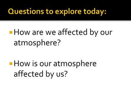  How are we affected by our <strong>atmosphere</strong>?  How is our <strong>atmosphere</strong> affected by us?