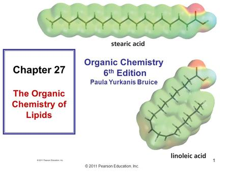 © 2011 Pearson Education, Inc. 1 Organic Chemistry 6 th Edition Paula Yurkanis Bruice Chapter 27 The Organic Chemistry of Lipids.