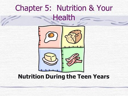 Chapter 5: Nutrition & Your Health Nutrition During the Teen Years.