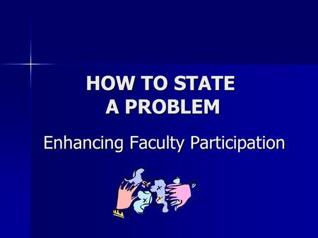 HOW TO STATE A PROBLEM Enhancing Faculty Participation Enhancing Faculty Participation.