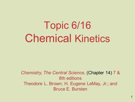 Topic 6/16 Chemical Kinetics Chemistry, The Central Science, (Chapter 14) 7 & 8th editions Theodore L. Brown; H. Eugene LeMay, Jr.; and Bruce E. Bursten.