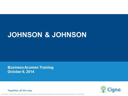 Business Acumen Training October 8, 2014 JOHNSON & JOHNSON Confidential, unpublished property of Cigna. Do not duplicate or distribute. Use and distribution.