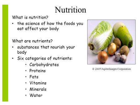Nutrition What is nutrition? the science of how the foods you eat affect your body What are nutrients? substances that nourish your body Six categories.