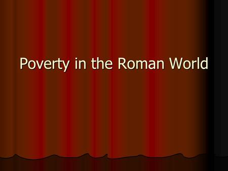 Poverty in the Roman World. How do we define poverty? How do we define poverty? Who is considered to be poor? Who is considered to be poor? How did the.
