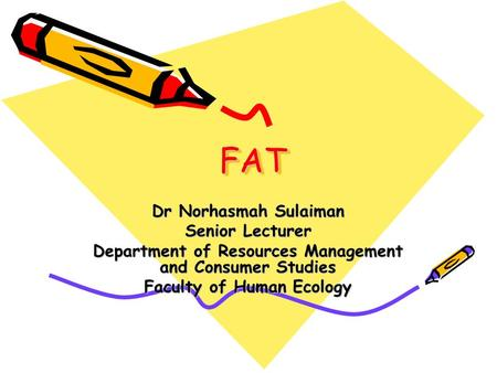 FATFAT Dr Norhasmah Sulaiman Senior Lecturer Department of Resources Management and Consumer Studies Faculty of Human Ecology.