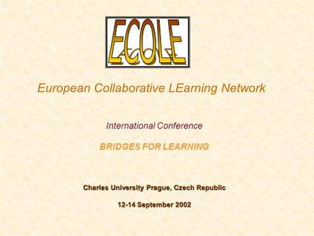 European Collaborative LEarning Network International Conference BRIDGES FOR LEARNING Charles University Prague, Czech Republic 12-14 September 2002.