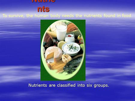 Nutrients are classified into six groups. To survive, the human body needs the nutrients found in food. Nutrie nts.