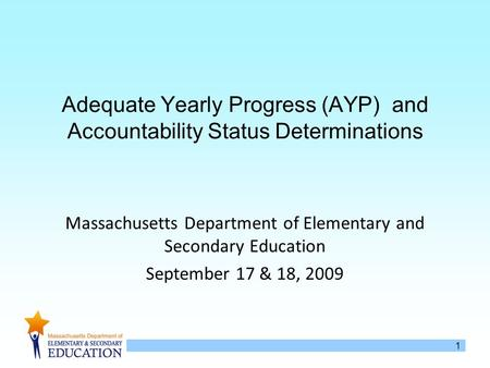 1 Adequate Yearly Progress (AYP) and Accountability Status Determinations Massachusetts Department of Elementary and Secondary Education September 17 &