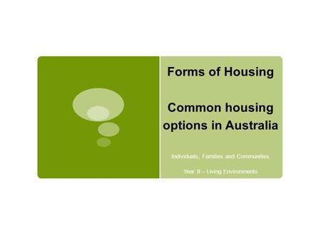 Forms of Housing Common housing options in Australia Individuals, Families and Communities Year 9 – Living Environments.