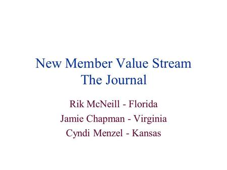 New Member Value Stream The Journal Rik McNeill - Florida Jamie Chapman - Virginia Cyndi Menzel - Kansas.