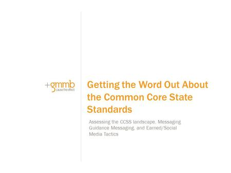 Assessing the CCSS landscape, Messaging Guidance Messaging, and Earned/Social Media Tactics Getting the Word Out About the Common Core State Standards.