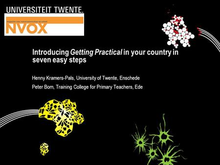 Introducing Getting Practical in your country in seven easy steps Henny Kramers-Pals, University of Twente, Enschede Peter Bom, Training College for Primary.