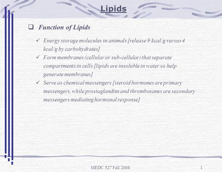 MEDC 527 Fall 20081 Lipids  Function of Lipids Energy storage molecules in animals [release 9 kcal/g versus 4 kcal/g by carbohydrates] Form membranes.