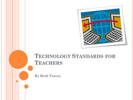 T ECHNOLOGY S TANDARDS FOR T EACHERS By Beth Tracey.