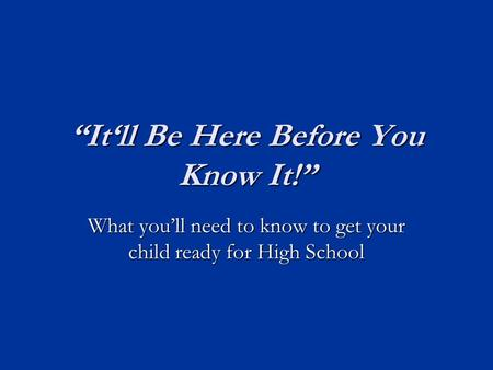 """It'll Be Here Before You Know It!"" What you'll need to know to get your child ready for High School."