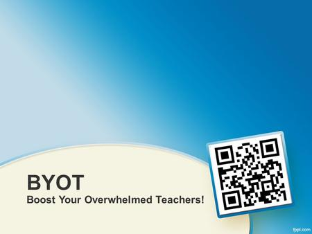 BYOT Boost Your Overwhelmed Teachers!. Who We Are Mt. Lebanon School District Chris Stengel –Technology Director Duane Lewis –Online Learning Facilitator.