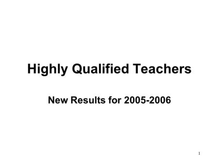 1 Highly Qualified Teachers New Results for 2005-2006.