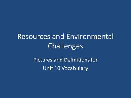 Resources and Environmental Challenges Pictures and Definitions for Unit 10 Vocabulary.