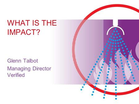 WHAT IS THE IMPACT? Glenn Talbot Managing Director Verified.