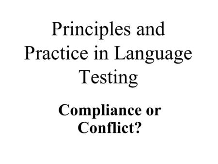 Principles and Practice in Language Testing Compliance or Conflict?