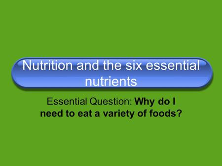 Nutrition and the six essential nutrients Essential Question: Why do I need to eat a variety of foods?