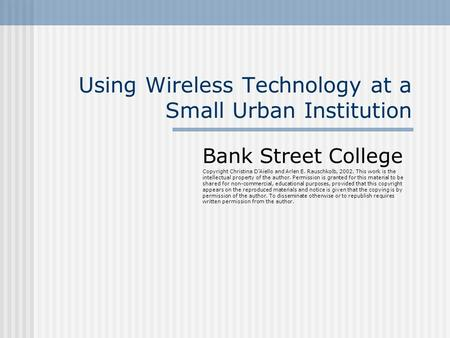 Using Wireless Technology at a Small Urban Institution Bank Street College Copyright Christina D'Aiello and Arlen E. Rauschkolb, 2002. This work is the.