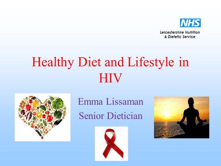 Leicestershire Nutrition & Dietetic Service Healthy Diet and Lifestyle in HIV Emma Lissaman Senior Dietician.
