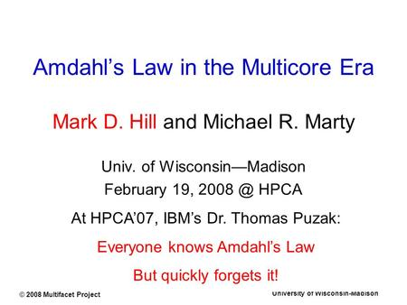 University of Wisconsin-Madison © 2008 Multifacet Project Amdahl's Law in the Multicore Era Mark D. Hill and Michael R. Marty Univ. of Wisconsin—Madison.