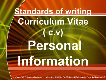 Copyright © 2006 by The McGraw-Hill Companies, Inc. All rights reserved. McGraw-Hill Technology Education Standards of writing Curriculum Vitae ( c.v)