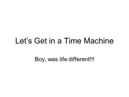 Let's Get in a Time Machine Boy, was life different!!!