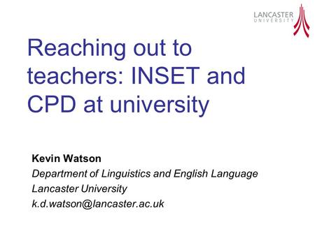 Reaching out to teachers: INSET and CPD at university Kevin Watson Department of Linguistics and English Language Lancaster University