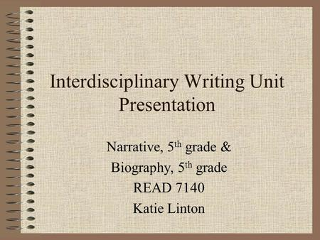 Interdisciplinary Writing Unit Presentation Narrative, 5 th grade & Biography, 5 th grade READ 7140 Katie Linton.