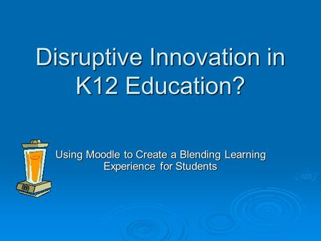 Disruptive Innovation in K12 Education? Using Moodle to Create a Blending Learning Experience for Students.