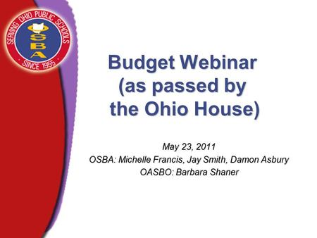 Budget Webinar (as passed by the Ohio House) May 23, 2011 OSBA: Michelle Francis, Jay Smith, Damon Asbury OASBO: Barbara Shaner.