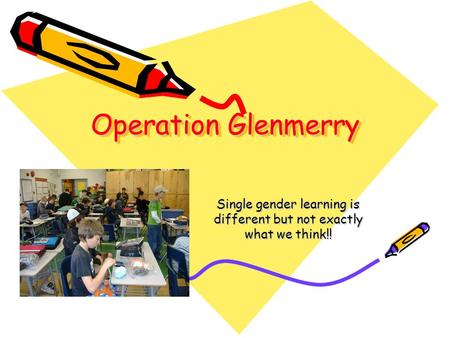 Operation Glenmerry Single gender learning is different but not exactly what we think!!
