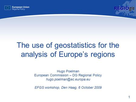 1 REGIO gis The use of geostatistics for the analysis of Europe's regions Hugo Poelman European Commission – DG Regional Policy