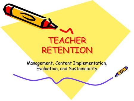 TEACHER RETENTION Management, Content Implementation, Evaluation, and Sustainability.