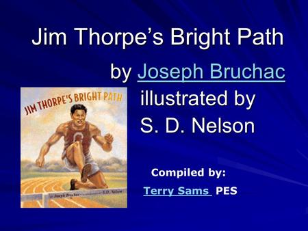 Jim Thorpe's Bright Path by Joseph Bruchac Joseph BruchacJoseph Bruchac illustrated by S. D. Nelson Compiled by: Terry Sams PESTerry Sams.