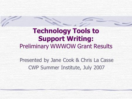 Technology Tools to Support Writing: Preliminary WWWOW Grant Results Presented by Jane Cook & Chris La Casse CWP Summer Institute, July 2007.
