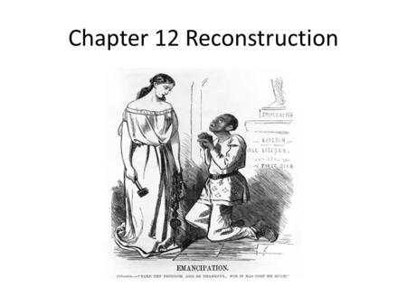Chapter 12 Reconstruction. Reconstruction What is it? What problems did these groups face after the Civil War?: Former slaves? the North? the South?